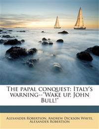 "The papal conquest: Italy's warning--""Wake up, John Bull!"""