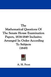 The Mathematical Questions Of The Senate House Examination Papers, 1838-1849 Inclusive: Arranged In Order According To Subjects (1849)