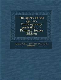 The Spirit of the Age: Or, Contemporary Portraits .. - Primary Source Edition