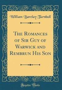 The Romances of Sir Guy of Warwick and Rembrun His Son (Classic Reprint)