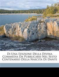 Di Una Edizione Della Divina Commedia Da Pubblicarsi Nel Sesto Centenario Della Nascita Di Dante