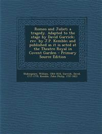 Romeo and Juliet; a tragedy. Adapted to the stage by David Garrick; rev. by J.P. Kemble; and published as it is acted at the Theatre Royal in Covent G