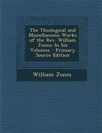 The Theological and Miscellaneous Works of the Rev. William Jones: In Six Volumes