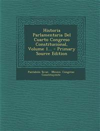 Historia Parlamentaria Del Cuarto Congreso Constitucional, Volume 1...