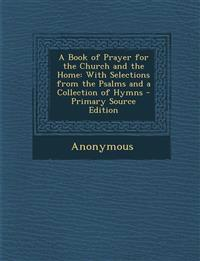 A Book of Prayer for the Church and the Home: With Selections from the Psalms and a Collection of Hymns