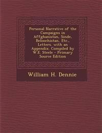 Personal Narrative of the Campaigns in Affghanistan, Sinde, Beloochistan, Etc., Letters. with an Appendix. Compiled by W.E. Steele - Primary Source Ed
