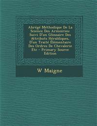 Abrégé Méthodique De La Science Des Armoiries: Suivi D'un Glossaire Des Attributs Héraldiques, D'un Traité Élémentaire Des Ordres De Chevalerie Etc -