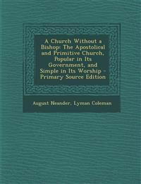 A Church Without a Bishop: The Apostolical and Primitive Church, Popular in Its Government, and Simple in Its Worship - Primary Source Edition