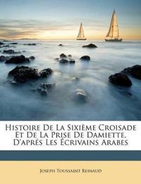 Histoire De La Sixième Croisade Et De La Prise De Damiette, D'aprés Les Écrivains Arabes