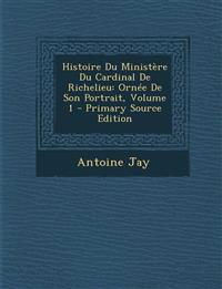 Histoire Du Ministère Du Cardinal De Richelieu: Ornée De Son Portrait, Volume 1