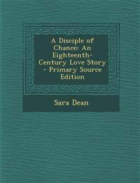 A Disciple of Chance: An Eighteenth-Century Love Story - Primary Source Edition