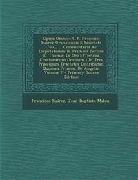 Opera Omnia: R. P. Francisci Suarez Granatensis E Societate Jesu, ... Commentaria AC Disputationes in Primam Partem D. Thomae de de