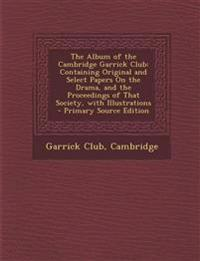 The Album of the Cambridge Garrick Club: Containing Original and Select Papers On the Drama, and the Proceedings of That Society, with Illustrations