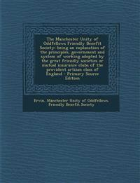 The Manchester Unity of Oddfellows Friendly Benefit Society: Being an Explanation of the Principles, Government and System of Working Adopted by the G