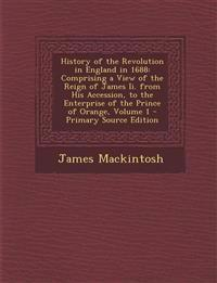 History of the Revolution in England in 1688: Comprising a View of the Reign of James II. from His Accession, to the Enterprise of the Prince of Orang