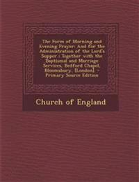 The Form of Morning and Evening Prayer: And for the Administration of the Lord's Supper ; Together with the Baptismal and Marriage Services, Bedford C