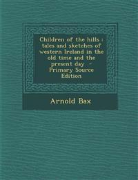 Children of the hills : tales and sketches of western Ireland in the old time and the present day