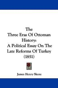 The Three Eras Of Ottoman History: A Political Essay On The Late Reforms Of Turkey (1851)