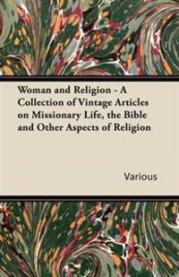 Woman and Religion - A Collection of Vintage Articles on Missionary Life, the Bible and Other Aspects of Religion