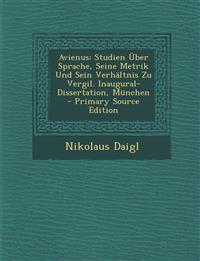 Avienus: Studien Uber Sprache, Seine Metrik Und Sein Verhaltnis Zu Vergil. Inaugural-Dissertation, Munchen - Primary Source EDI