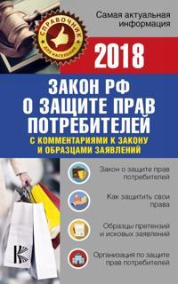 """Zakon RF """"O zaschite prav potrebitelej"""" s kommentarijami k zakonu i obraztsami zajavlenij na 2018 god"""