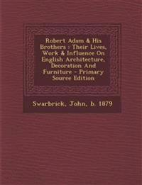 Robert Adam & His Brothers: Their Lives, Work & Influence on English Architecture, Decoration and Furniture - Primary Source Edition