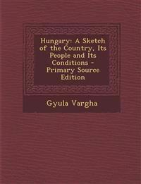 Hungary: A Sketch of the Country, Its People and Its Conditions - Primary Source Edition