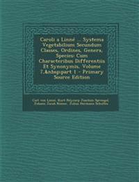 Caroli a Linné ... Systema Vegetabilium Secundum Classes, Ordines, Genera, Species: Cum Characteribus Differentiis Et Synonymis, Volume 7,part 1