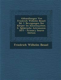 Abhandlungen Von Friedrich Wilhelm Bessel: Bd. I. Bewegungen Der Korper Im Sonnensystem. II. Spharische Astronomie. 1875