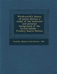 Wordsworth's Theory of Poetic Diction; A Study of the Historical and Personal Background of the Lyrical Ballads - Primary Source Edition