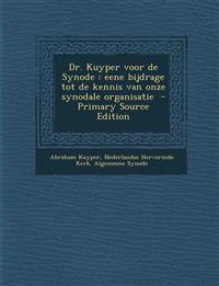Dr. Kuyper Voor de Synode: Eene Bijdrage Tot de Kennis Van Onze Synodale Organisatie - Primary Source Edition