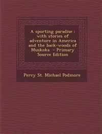 A Sporting Paradise: With Stories of Adventure in America and the Back-Woods of Muskoka - Primary Source Edition