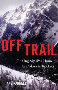 Off Trail: Finding My Way Home in the Colorado Rockies