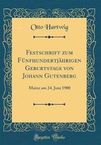 Festschrift zum Fünfhundertjährigen Geburtstage von Johann Gutenberg