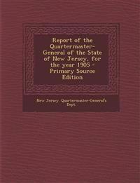 Report of the Quartermaster- General of the State of New Jersey, for the Year 1905 - Primary Source Edition
