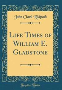 Life Times of William E. Gladstone (Classic Reprint)