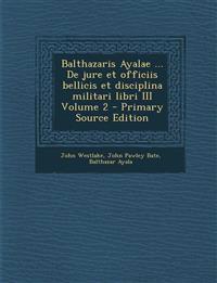 Balthazaris Ayalae ... De jure et officiis bellicis et disciplina militari libri III Volume 2 - Primary Source Edition