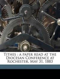 Tithes : a paper read at the Diocesan Conference at Rochester, May 31, 1883 Volume Talbot Collection of British Pamphlets
