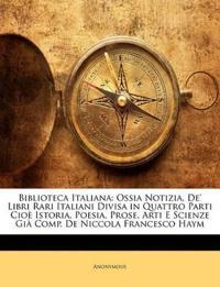 Biblioteca Italiana: Ossia Notizia, De' Libri Rari Italiani Divisa in Quattro Parti Cioè Istoria, Poesia, Prose, Arti E Scienze Già Comp. De Niccola F