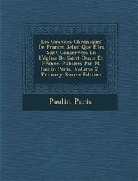 Les Grandes Chroniques De France: Selon Que Elles Sont Conservées En L'église De Saint-Denis En France. Publiées Par M. Paulin Paris, Volume 2