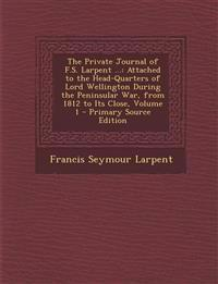 The Private Journal of F.S. Larpent ...: Attached to the Head-Quarters of Lord Wellington During the Peninsular War, from 1812 to Its Close, Volume 1