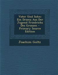 Vater Und Sohn: Ein Drama Aus Der Jugend Friedrichs Des Grossen - Primary Source Edition