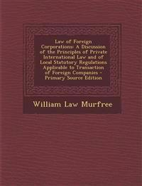 Law of Foreign Corporations: A Discussion of the Principles of Private International Law and of Local Statutory Regulations Applicable to Transacti