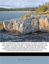 The reform of the procedure in the courts of the State of New York : a paper presented at the thirty-fourth annual meeting of the New York State Bar A