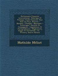 Dictionnaire Financier International, Théorique Et Pratique: Guide Financier Pour Tous Les Pays. Bourses.--Banques.--Changes.--Monnaies.--Arbitrages.-