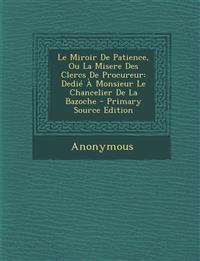 Le Miroir De Patience, Ou La Misere Des Clercs De Procureur: Dedié À Monsieur Le Chancelier De La Bazoche