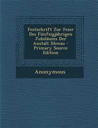 Festschrift Zur Feier Des Fünfzigjährigen Jubiläums Der Anstalt Illenau - Primary Source Edition