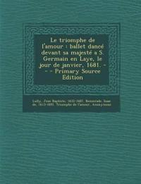 Le triomphe de l'amour : ballet dancé devant sa majesté a S. Germain en Laye, le jour de janvier, 1681. --