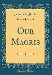 Our Maoris (Classic Reprint)