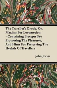 The Traveller's Oracle, Or, Maxims For Locomotion - Containing Precepts For Promoting The Pleasures, And Hints For Preserving The Heakth Of Travellers